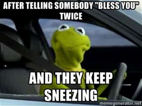 Kermit The Frog Meme Driving - meme after telling somebody bless you twice and they keep
