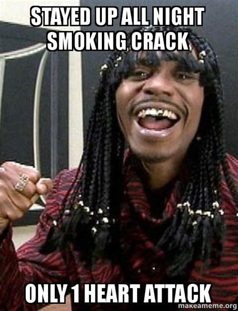 Smoking Crack Meme - stayed up all night smoking crack only 1 heart attack