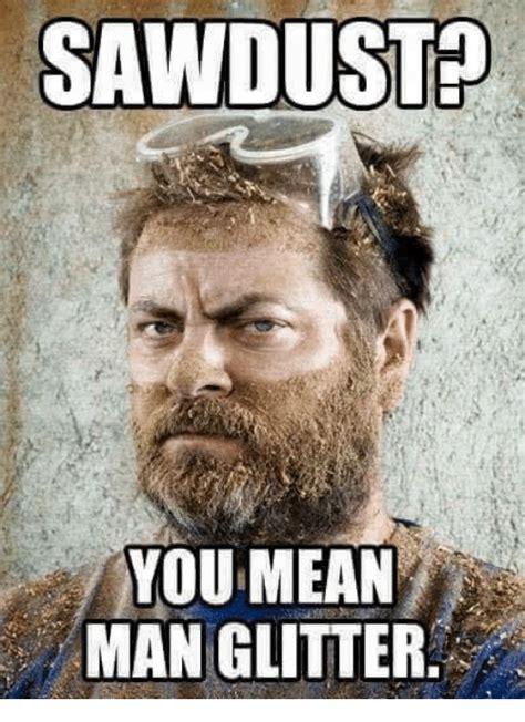 Mean Memes - sawdust you mean man glitter meme on sizzle
