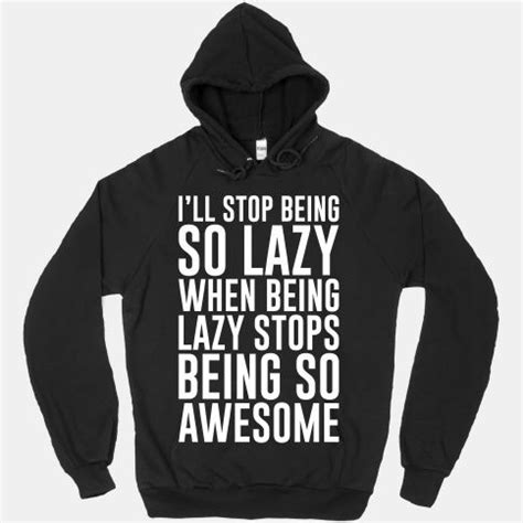 Hoodie Ha Thing i ll stop being so lazy when being lazy stops being so
