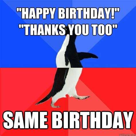 Penguin Birthday Meme - quot happy birthday quot quot thanks you too quot same birthday socially awkward awesome penguin quickmeme