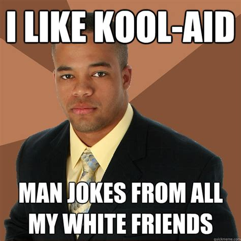 white jokes i like kool aid jokes from all my white friends successful black quickmeme