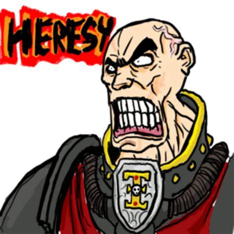 Heresy Meme - image 706058 heresy know your meme