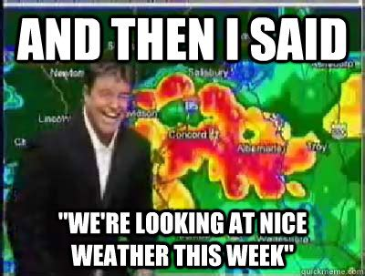 Weather Meme - and then i said quot we re looking at nice weather this week