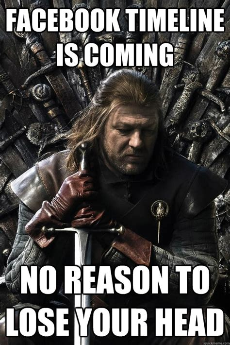 Ned Stark Meme - facebook timeline is coming no reason to lose your head