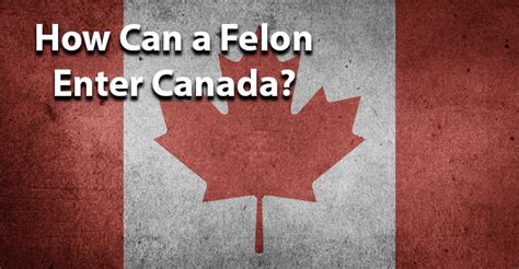 Entering Canada With A Felony Record How Can A Felon Enter Canada Jobsforfelonshub