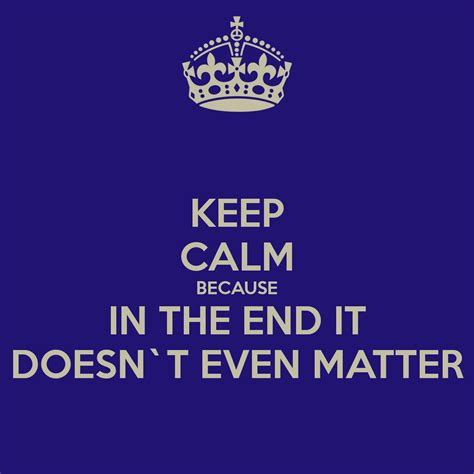 in the end it doesn t even matter keep calm because in the end it doesn t even matter poster
