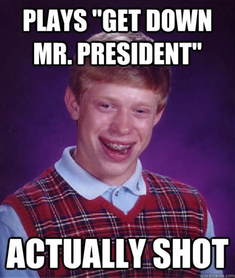 Get Down Meme - plays quot get down mr president quot actually shot bad luck