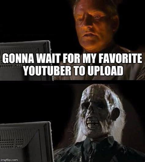 Meme Generator Upload Own Image - waiting for that upload still imgflip