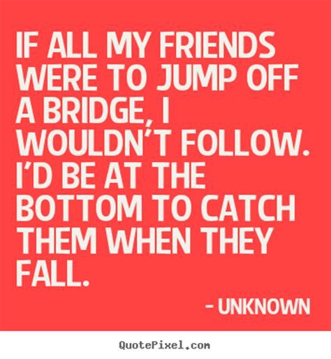 Unknown picture quotes - If all my friends were to jump ...