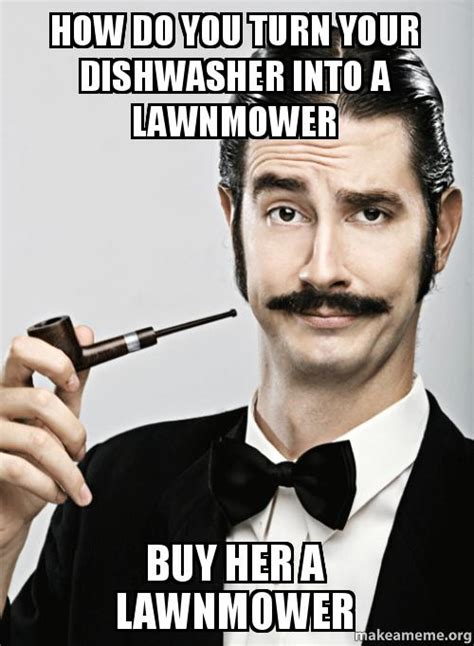 How Do You Create A Meme - how do you turn your dishwasher into a lawnmower buy her a lawnmower make a meme