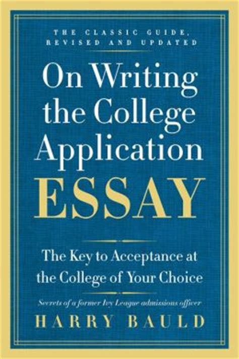 On Writing The College Application Essay By Harry Bauld by On Writing The College Application Essay The Key To Acceptance At The College Of Your Choice By