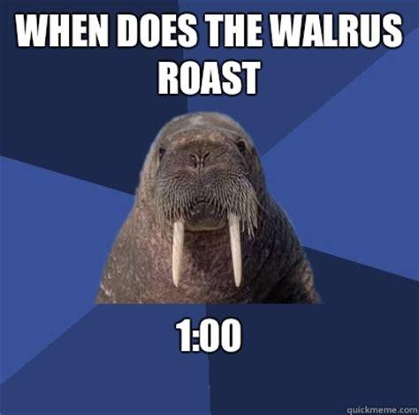 Walrus Meme - when does the walrus roast 1 00 web developer walrus quickmeme