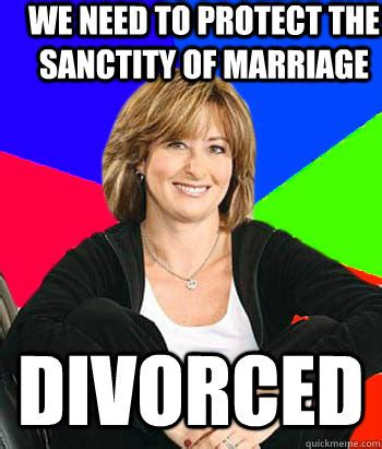 Sheltering Suburban Mom Meme - we need to protect the sanctity of marriage divorced