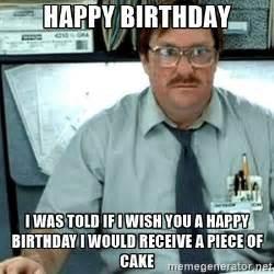 Office Space Birthday Meme - happy birthday i was told if i wish you a happy birthday i