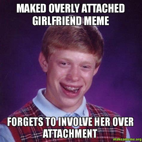 Over Girlfriend Meme - maked overly attached girlfriend meme forgets to involve