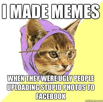 Hipster Cat Meme - i made memes when they were ugly people uploading stupid