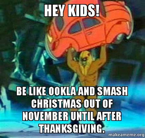 After Thanksgiving Meme - hey kids be like ookla and smash christmas out of