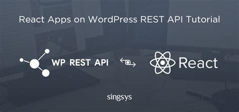 tutorial wordpress rest api how react apps are built on wordpress rest api singsys