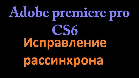 adobe premiere cs6 not responding исправление рассинхрона звука и видео в adobe premiere pro
