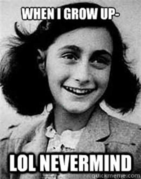 When I Grow Up Meme - when i grow up lol nevermind anne frank quickmeme