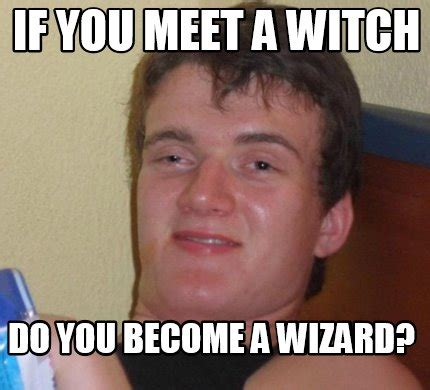 You Became A Meme - meme creator if you meet a witch do you become a wizard