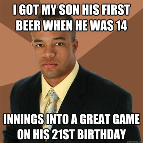 21st Birthday Memes - i got my son his first beer when he was 14 innings into a