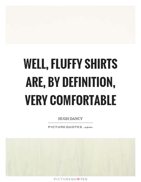 Meaning Of Comfortable In by Well Fluffy Shirts Are By Definition Comfortable