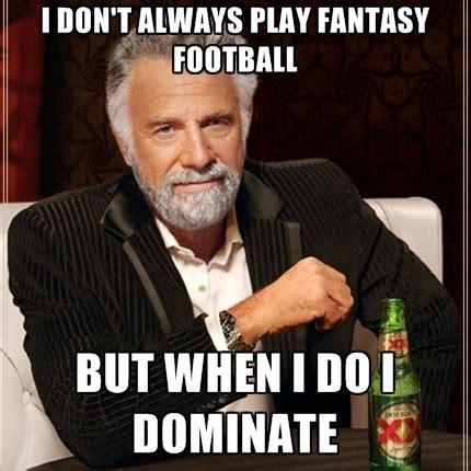 Funny Fantasy Football Memes - i don t always play fantasy football but when i do i