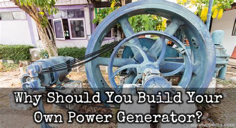 why should you build your own power generator survivopedia