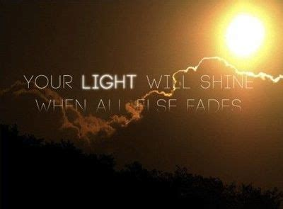 Lighting Of L Quotes In by Your Light Will Shine When All Else Fades Inspiring