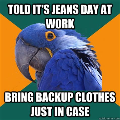 Jeans Meme - told it s jeans day at work bring backup clothes just in