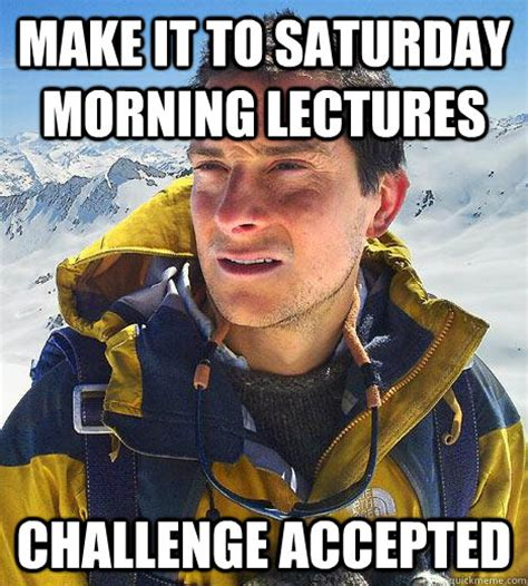 Saturday Morning Memes - make it to saturday morning lectures challenge accepted