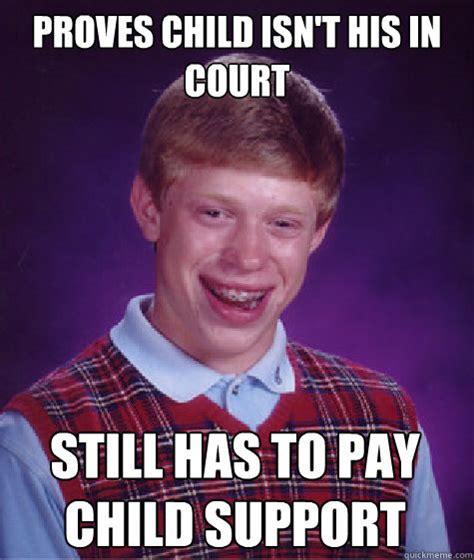Child Support Meme - proves child isn t his in court still has to pay child support bad luck brian quickmeme