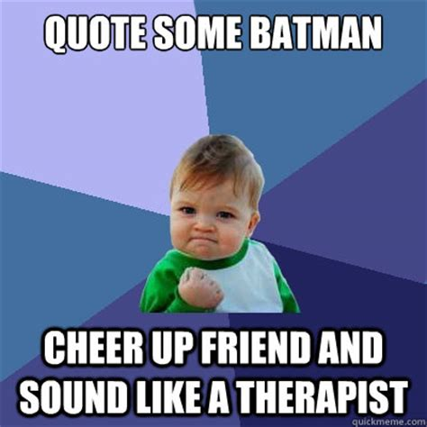 Cheer Up You Some Visitors by Quote Some Batman Cheer Up Friend And Sound Like A