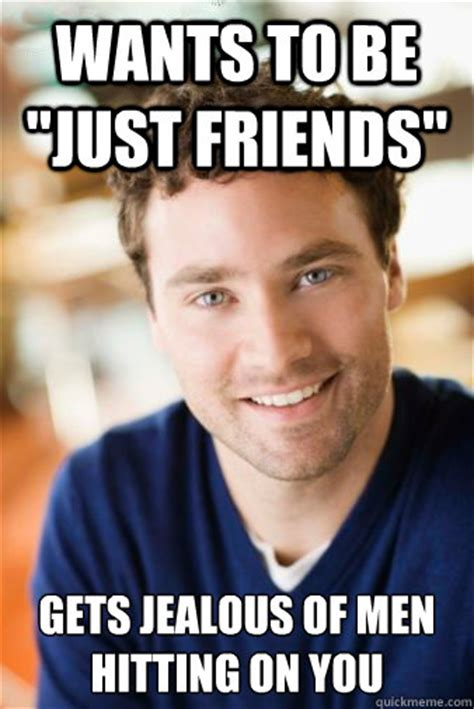 Jealous Meme - wants to be quot just friends quot gets jealous of men hitting on