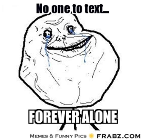 Meme Generator Forever Alone - no one to text forever alone meme generator