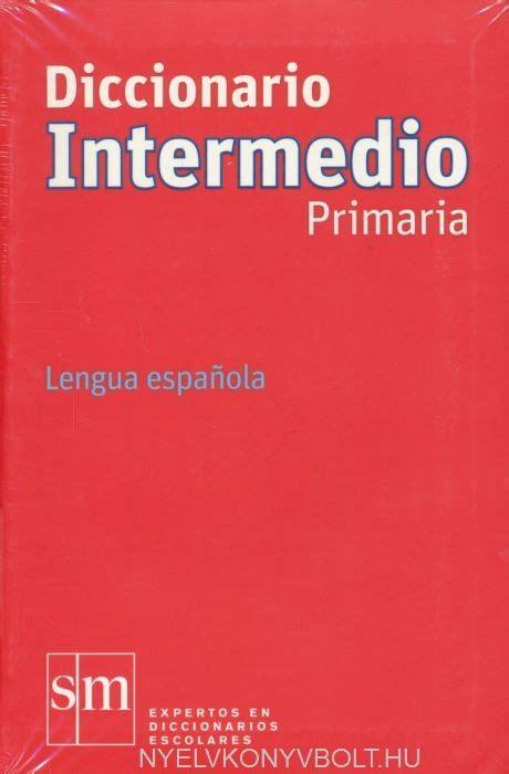 diccionario avanzado primaria lengua diccionario intermedio primaria lengua espanola nyelvk 246 nyv forgalmaz 225 s nyelvk 246 nyvbolt