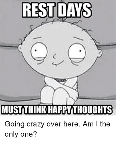 Going Crazy Meme - rest days must think happy thoughts going crazy over here