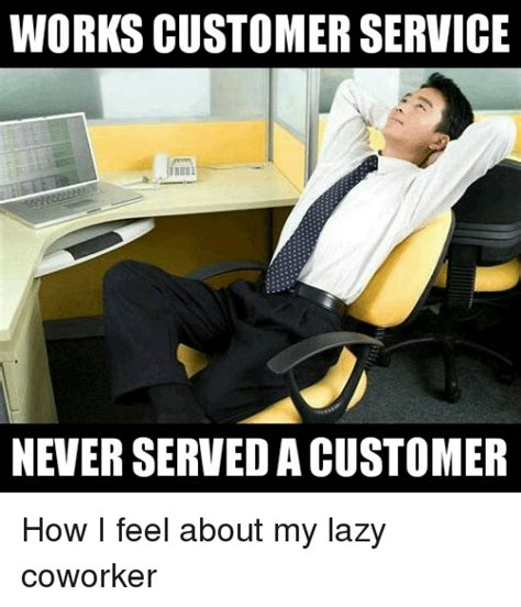 Lazy Worker Meme - works customerservice never served acustomer how i feel