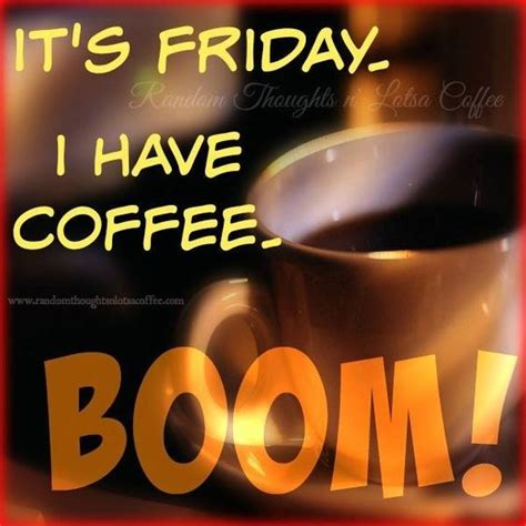 Friday Coffee Meme - its friday i have coffee boom pictures photos and images for facebook tumblr pinterest and