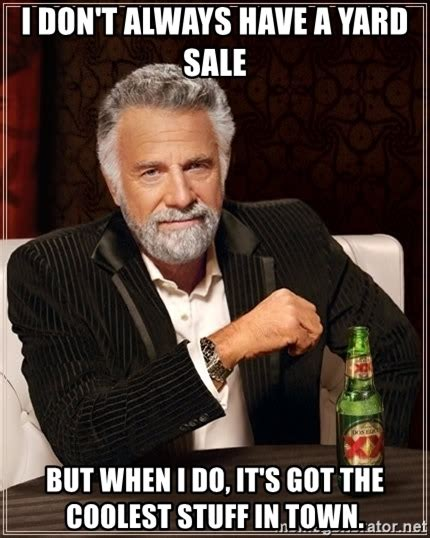 Yard Sale Meme - the most interesting man in the world i don t always