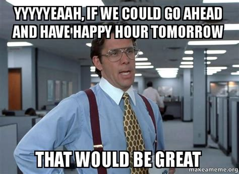 Happy Hour Meme - yyyyyeaah if we could go ahead and have happy hour
