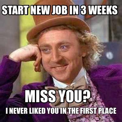 meme creator start new job in 3 weeks i never liked you