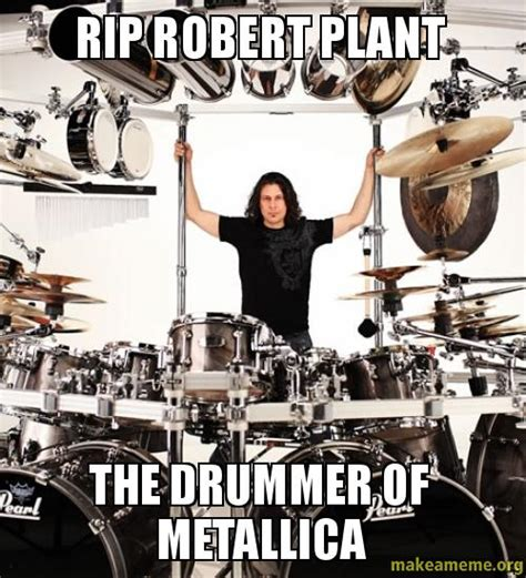 Drummer Meme - rip robert plant the drummer of metallica make a meme