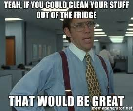 Fridge Meme - yeah if you could clean your stuff out of the fridge that