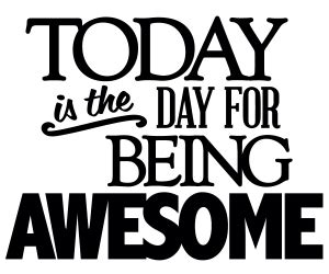 Being Awesome today is the day for being awesome the of choosing