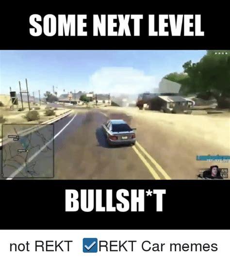 Level Meme - some next level 66 bullsh t not rekt rekt car memes