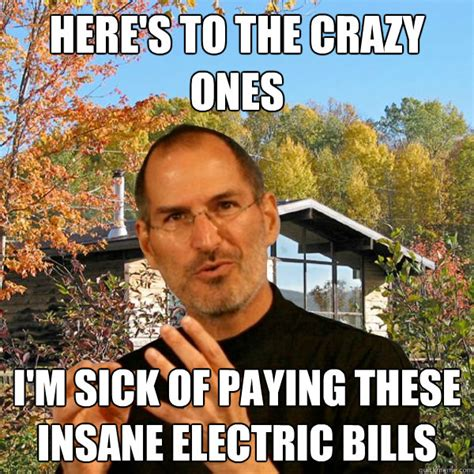 The Electric Meme - here s to the crazy ones i m sick of paying these insane electric bills retired steve jobs
