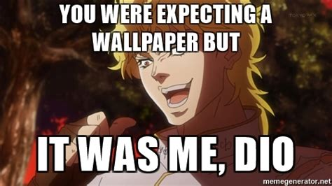 It Was Me Meme - you were expecting a wallpaper but it was me dio dio
